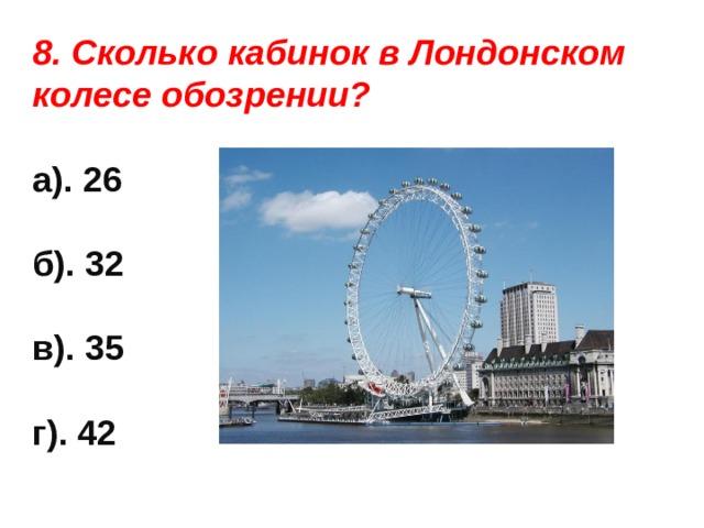 8. Сколько кабинок в Лондонском колесе обозрении?  а). 26  б). 32  в). 35  г). 42