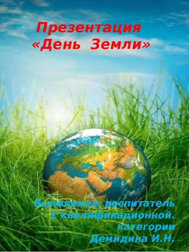Презентация «День Земли» Выполнила: воспитатель 1 квалификационной. категории Демидина И.Н.