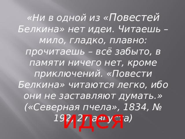 «Ни в одной из « Повестей Белкина» нет идеи. Читаешь – мило, гладко, плавно: прочитаешь – всё забыто, в памяти ничего нет, кроме приключений. «Повести Белкина» читаются легко, ибо они не заставляют думать.» («Северная пчела», 1834, № 192, 27 августа) идея