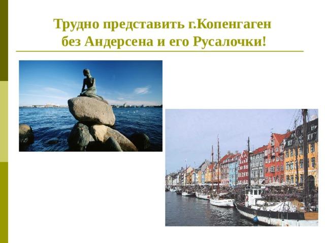 Трудно представить г.Копенгаген  без Андерсена и его Русалочки!