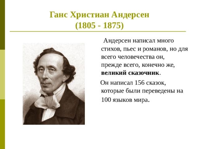 Ганс Христиан Андерсен  (1805 - 1875)  Андерсен написал много стихов, пьес и романов, но для всего человечества он, прежде всего, конечно же, великий сказочник .  Он написал 156 сказок, которые были переведены на 100 языков мира .