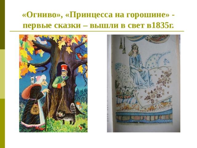 «Огниво», «Принцесса на горошине» - первые сказки – вышли в свет в1835г.
