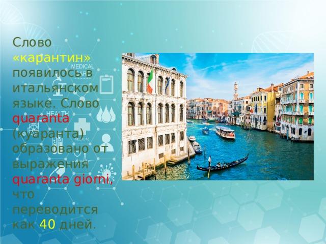 Слово «карантин» появилось в итальянском языке. Слово quarantа (куаранта) образовано от выражения quaranta giorni, что переводится как 40 дней.