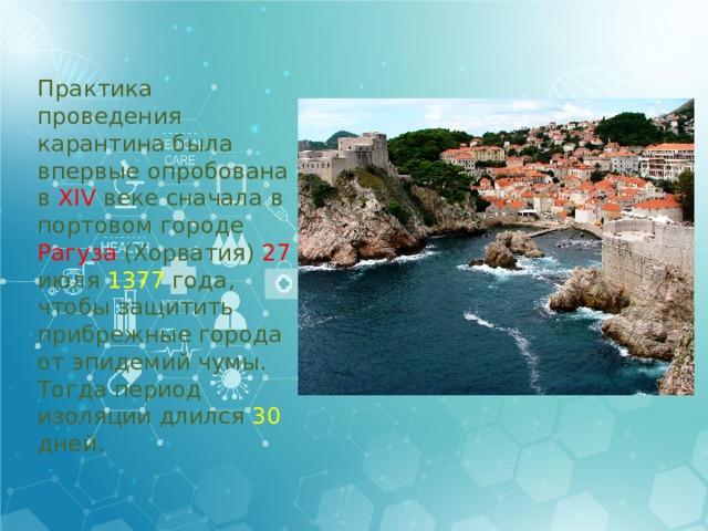 Практика проведения карантина была впервые опробована в XIV веке сначала в портовом городе Рагуза (Хорватия) 27 июля 1377 года, чтобы защитить прибрежные города от эпидемий чумы. Тогда период изоляции длился 30 дней.