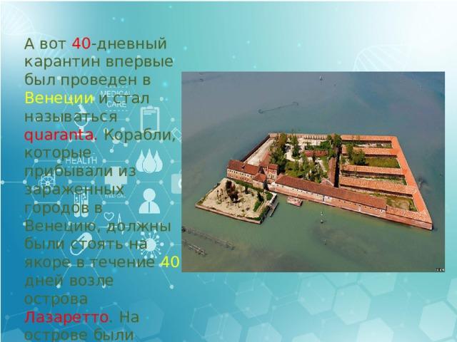 А вот 40 -дневный карантин впервые был проведен в Венеции и стал называться quarantа. Корабли, которые прибывали из зараженных городов в Венецию, должны были стоять на якоре в течение 40 дней возле острова Лазаретто . На острове были размещены бараки и больница для заразившихся.