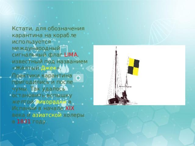 Кстати, для обозначения карантина на корабле используется международный сигнальный флаг LIMA , известный под названием «Жёлтый Джек ». Практики карантина пригодились и после чумы. Так удалось остановить вспышку желтой лихорадки в Испании в начале XIX века и азиатской холеры в 1831 году.