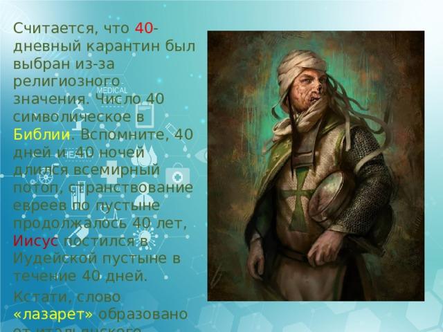 Считается, что 40 -дневный карантин был выбран из-за религиозного значения. Число 40 символическое в Библии . Вспомните, 40 дней и 40 ночей длился всемирный потоп, странствование евреев по пустыне продолжалось 40 лет, Иисус постился в Иудейской пустыне в течение 40 дней. Кстати, слово «лазарет» образовано от итальянского lazzaretto (лазаретто) в честь Лазаря, покровителя прокаженных.