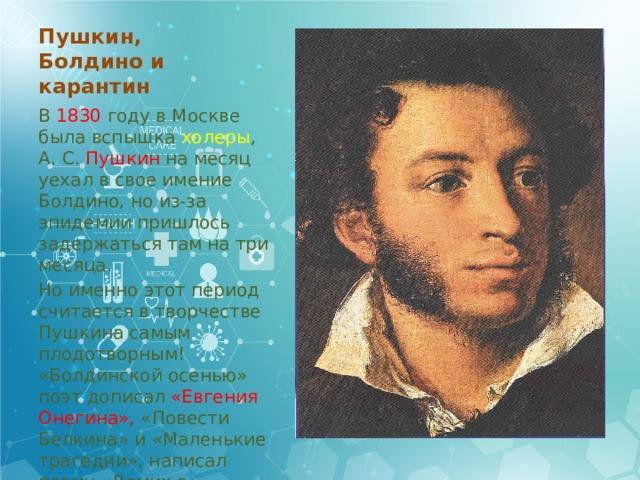 Пушкин, Болдино и карантин В 1830 году в Москве была вспышка холеры , А. С. Пушкин на месяц уехал в свое имение Болдино, но из-за эпидемии пришлось задержаться там на три месяца. Но именно этот период считается в творчестве Пушкина самым плодотворным! «Болдинской осенью» поэт дописал «Евгения Онегина», «Повести Белкина» и «Маленькие трагедии», написал поэму «Домик в Коломне» и 32 лирических стихотворения.