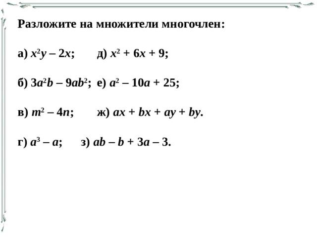 Разложите на множители многочлен: а) х 2 у – 2 х ;   д) х 2 + 6 х + 9; б) 3 a 2 b – 9 ab 2 ;  е) а 2 – 10 а + 25; в) т 2 – 4 п ;   ж) ax + bx + ay + by . г) а 3 – а ;   з) ab – b + 3 a – 3.