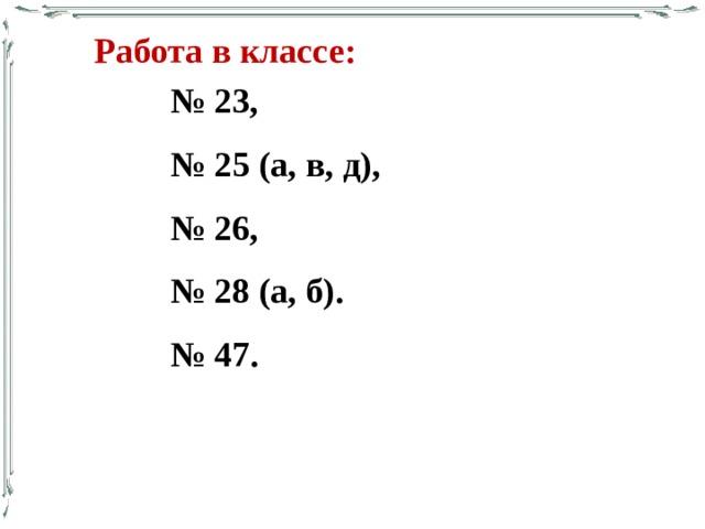 Работа в классе: № 23, № 25 (а, в, д), № 26, № 28 (а, б). № 47.