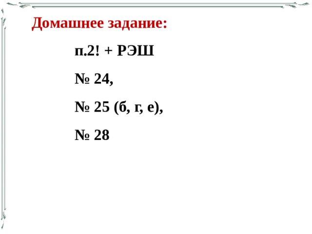 Домашнее задание: п.2! + РЭШ № 24, № 25 (б, г, е), № 28