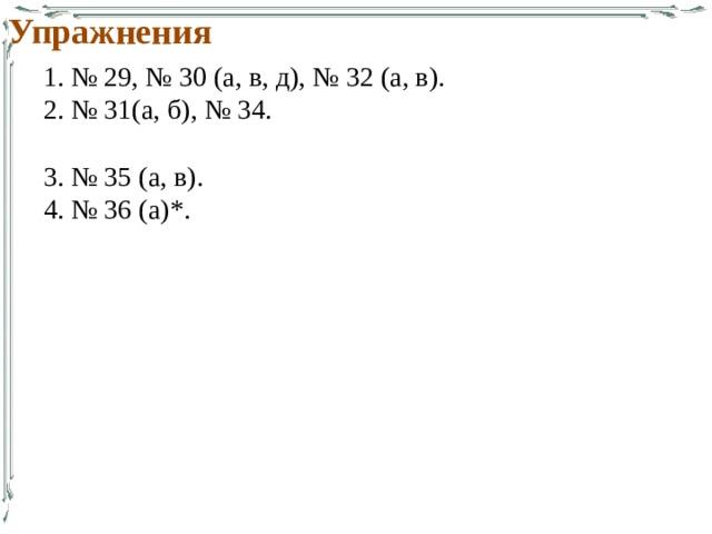 Упражнения 1. № 29, № 30 (а, в, д), № 32 (а, в). 2. № 31(а, б), № 34. 3. № 35 (а, в). 4. № 36 (а)*.
