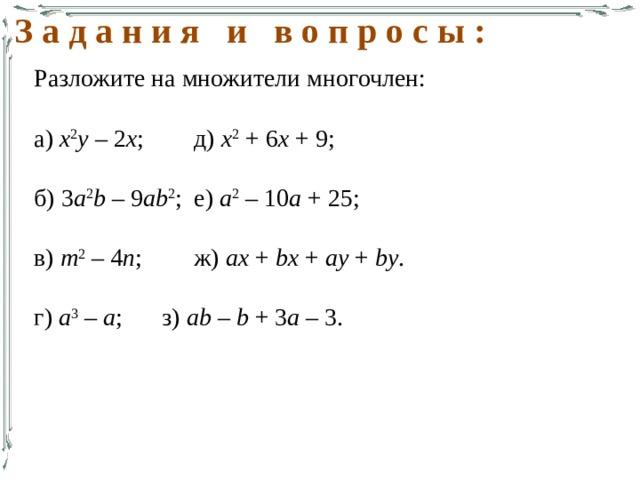 З а д а н и я и в о п р о с ы : Разложите на множители многочлен: а) х 2 у – 2 х ;   д) х 2 + 6 х + 9; б) 3 a 2 b – 9 ab 2 ;  е) а 2 – 10 а + 25; в) т 2 – 4 п ;   ж) ax + bx + ay + by . г) а 3 – а ;   з) ab – b + 3 a – 3.