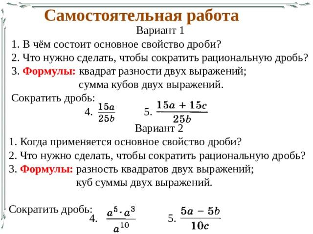 Самостоятельная работа Вариант 1 1. В чём состоит основное свойство дроби? 2. Что нужно сделать, чтобы сократить рациональную дробь? 3. Формулы: квадрат разности двух выражений;  сумма кубов двух выражений. Сократить дробь:  4. 5. Вариант 2 1. Когда применяется основное свойство дроби? 2. Что нужно сделать, чтобы сократить рациональную дробь? 3. Формулы: разность квадратов двух выражений;  куб суммы двух выражений. Сократить дробь: 4. 5.