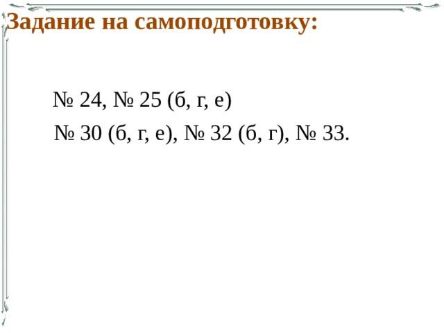 Задание на самоподготовку: № 24, № 25 (б, г, е) № 30 (б, г, е), № 32 (б, г), № 33.