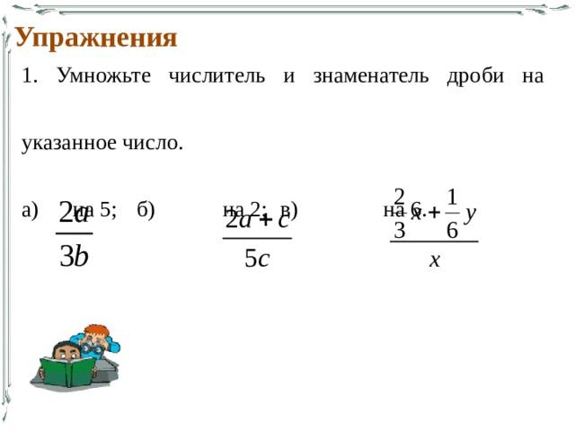 Упражнения 1. Умножьте числитель и знаменатель дроби на указанное число. а)  на 5;  б)   на 2;  в)   на 6.