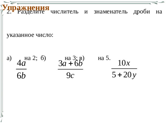 Упражнения 2. Разделите числитель и знаменатель дроби на указанное число: а)  на 2; б)   на 3; в)   на 5.
