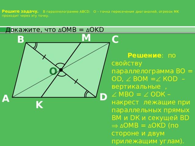 Решите задачу. В параллелограмме ABCD: О – точка пересечения диагоналей, отрезок MK проходит через эту точку.    Докажите, что ∆ OMB = ∆ OKD M C B  Решение : по свойству параллелограмма ВО = О D,  ВОМ =  КОD – вертикальные ,   МВО =  ОDК – накрест лежащие при параллельных прямых ВМ и DК и секущей ВD   ∆ OMB = ∆ OKD (по стороне и двум прилежащим углам). O D A K