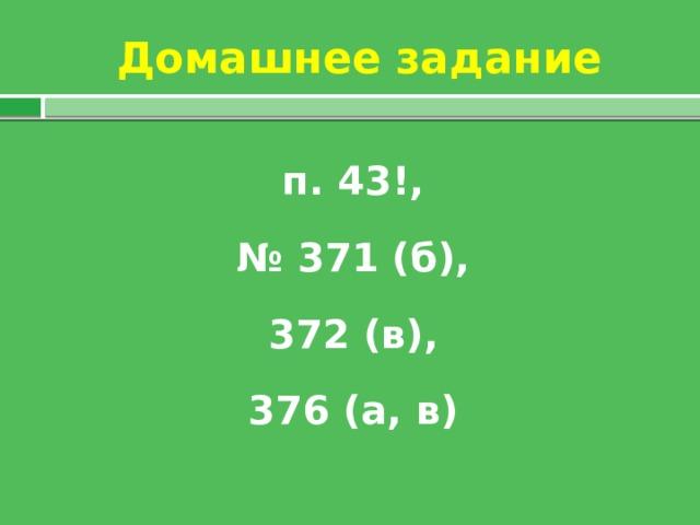 Домашнее задание п. 43!, № 371 (б),  372 (в), 376 (а, в)