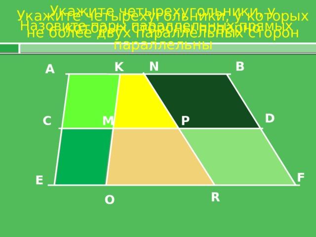 Укажите четырехугольники, у которых стороны попарно параллельны Укажите четырехугольники, у которых не более двух параллельных сторон Назовите пары параллельных прямых N B K А D P M C F E R O