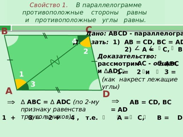 Свойство 1. В параллелограмме противоположные стороны равны  и противоположные углы равны. С В Дано: АВС D - параллелограмм 4 Доказать: 1) АВ = СD, BC = AD;  2) A = C, B = D 2 Доказательство: рассмотрим ∆ АВС и ∆ ADC,  AC - общая ,  1 = 2 и 3 = 4 (как накрест лежащие углы) 1 3 А D   АВ = СD, BC = AD   ∆  АВС = ∆ ADC (по 2-му признаку равенства треугольников) 1 + 3 = 2 + 4 , т.е. A = C, B = D.