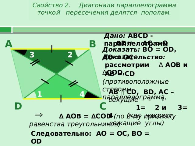 Свойство 2 . Диагонали параллелограмма точкой пересечения делятся пополам. Дано: АВС D - параллелограмм В А В D AC = O  Доказать: ВО = О D , АО = ОС 2 3 Доказательство:  рассмотрим ∆ АОВ и ∆ СО D , O  АВ = С D  (противоположные стороны параллелограмма, АВ  С D, ВD, AC – секущие  1= 2 и 3= 4 (как накрест лежащие углы) 4 1 С D  ∆ АОВ = ∆СО D  (по 2-му признаку равенства треугольников) Следовательно: АО = ОС, ВО = О D