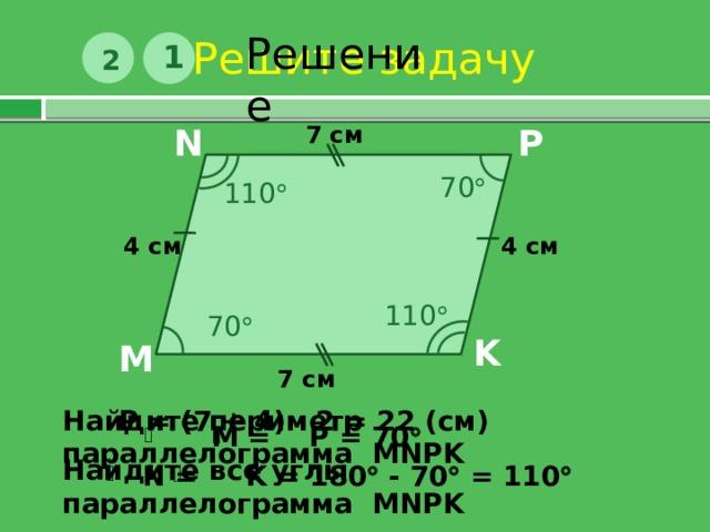 Решите задачу Решение 1 2 7 см P N 70  110  4 см 4 см 110  70  K M 7 см Р = (7 + 4) · 2 = 22 (см) Найдите периметр параллелограмма MNPK  М = Р = 70   Найдите все углы параллелограмма MNPK   N = K = 180  - 70  = 110 