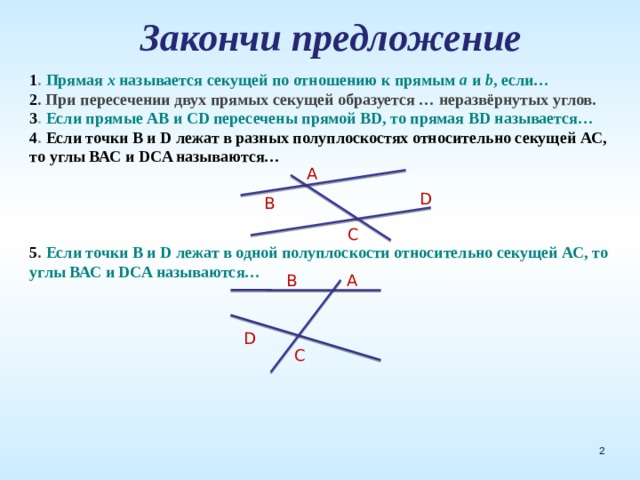 Закончи предложение  1 . Прямая х называется секущей по отношению к прямым а и b , если… 2 . При пересечении двух прямых секущей образуется … неразвёрнутых углов. 3 . Если прямые АВ и СD пересечены прямой ВD, то прямая ВD называется… 4 . Если точки В и D лежат в разных полуплоскостях относительно секущей АС, то углы ВАС и DCA называются…     5 . Если точки В и D лежат в одной полуплоскости относительно секущей АС, то углы ВАС и DCA называются…     А D В С А B D C