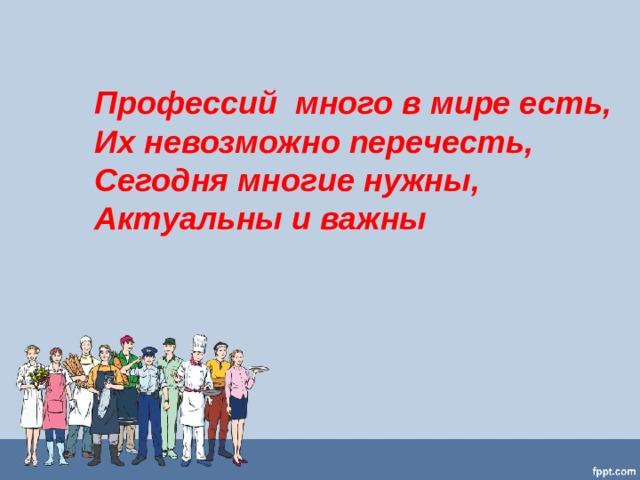 Профессий много в мире есть,  Их невозможно перечесть,  Сегодня многие нужны,  Актуальны и важны