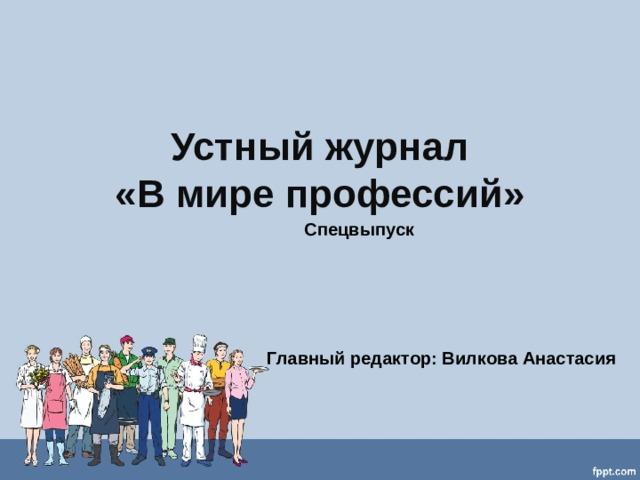 Устный журнал  «В мире профессий» Спецвыпуск     Главный редактор: Вилкова Анастасия