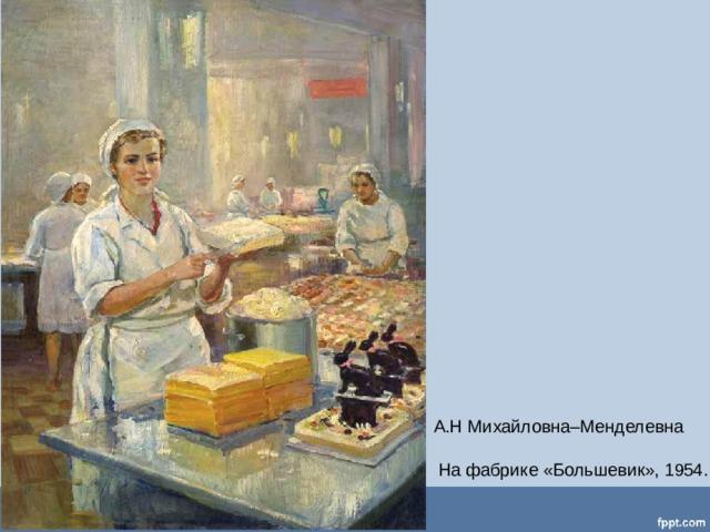 А.Н Михайловна–Менделевна  На фабрике «Большевик», 1954.