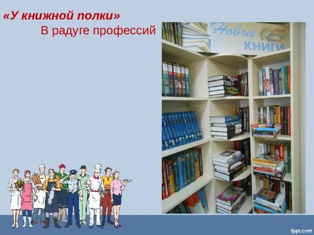 «У книжной полки»  В радуге профессий