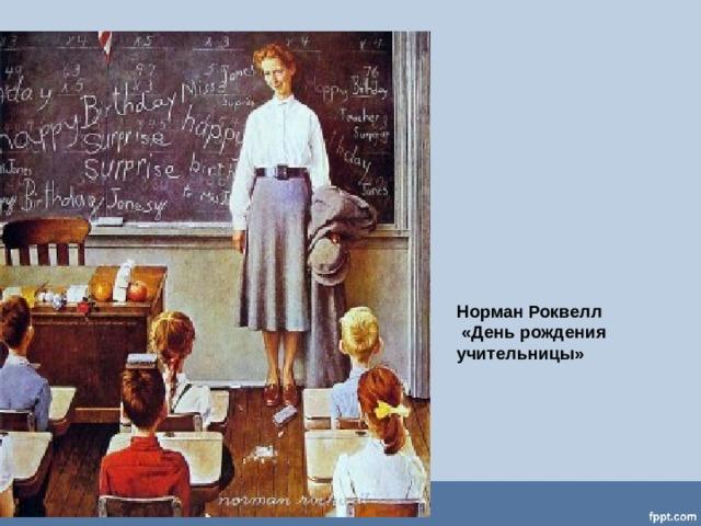Норман Роквелл  «День рождения  учительницы»