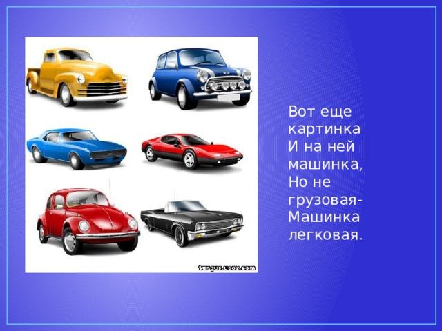 Вот еще картинка И на ней машинка, Но не грузовая- Машинка легковая.