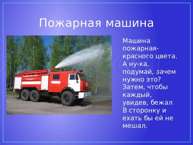 Пожарная машина Машина пожарная- красного цвета. А ну-ка, подумай, зачем нужно это? Затем, чтобы каждый, увидев, бежал В сторонку и ехать бы ей не мешал.