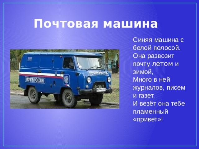 Почтовая машина Синяя машина с белой полосой.  Она развозит почту летом и зимой,  Много в ней журналов, писем и газет.  И везёт она тебе пламенный «привет»!