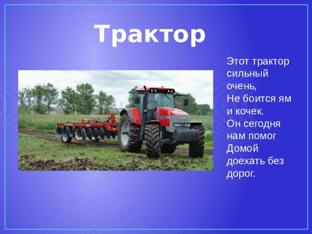 Трактор Этот трактор сильный очень ,  Не боится ям и кочек.  Он сегодня нам помог  Домой доехать без дорог.