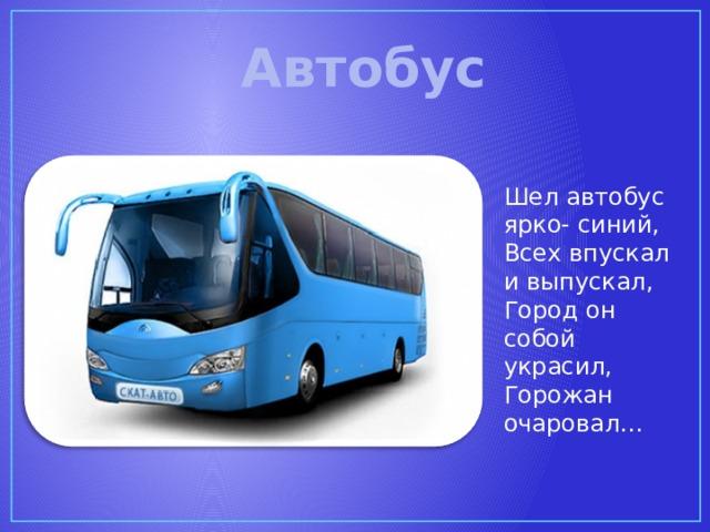 Автобус Шел автобус ярко- синий, Всех впускал и выпускал, Город он собой украсил, Горожан очаровал…