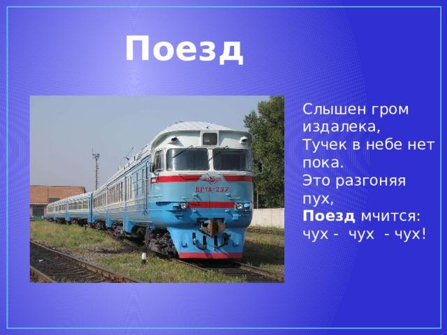Поезд Слышен гром издалека,  Тучек в небе нет пока.  Это разгоняя пух,  Поезд мчится: чух - чух - чух!