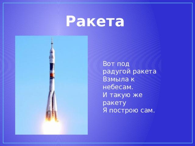 Ракета Вот под радугой ракета  Взмыла к небесам.  И такую же ракету  Я построю сам.
