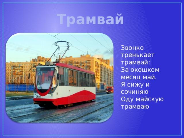 Трамвай Звонко тренькает трамвай: За окошком месяц май. Я сижу и сочиняю Оду майскую трамваю