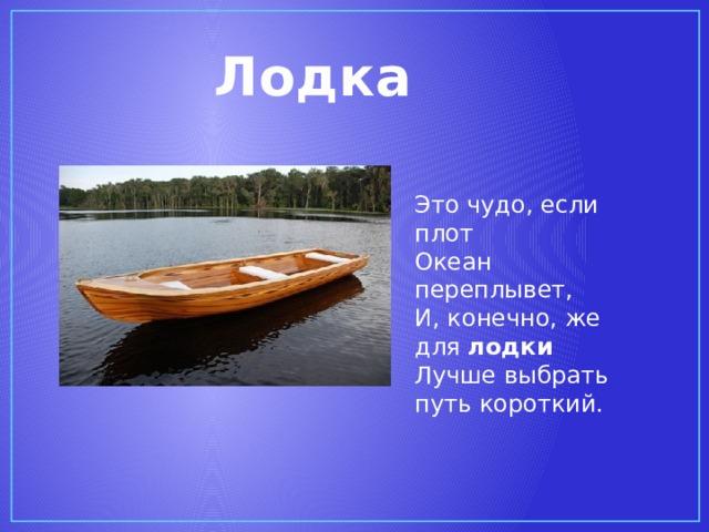 Лодка  Это чудо, если плот  Океан переплывет,  И, конечно, же для лодки  Лучше выбрать путь короткий.