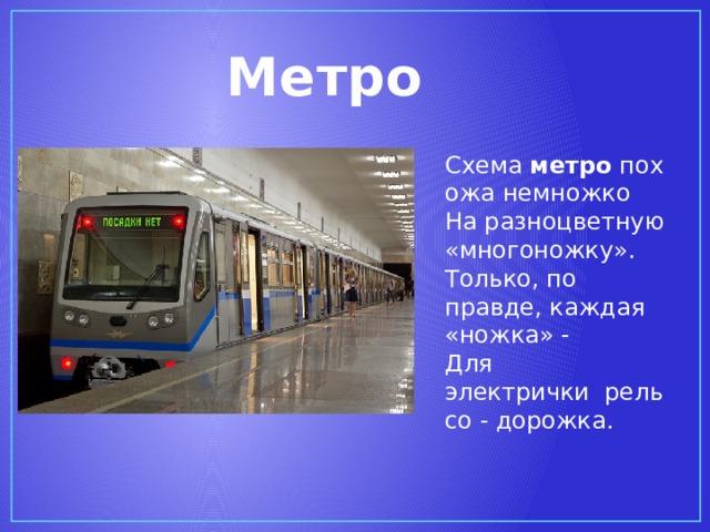 Метро Схема метро похожа немножко  На разноцветную «многоножку».  Только, по правде, каждая «ножка» -  Для электричкирельсо - дорожка.