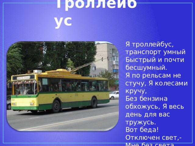 Троллейбус Я троллейбус, транспорт умный Быстрый и почти бесшумный. Я по рельсам не стучу, Я колесами кручу, Без бензина обхожусь, Я весь день для вас тружусь. Вот беда! Отключен свет,- Мне без света хода нет!