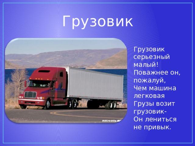 Грузовик Грузовик серьезный малый! Поважнее он, пожалуй, Чем машина легковая Грузы возит грузовик- Он лениться не привык.