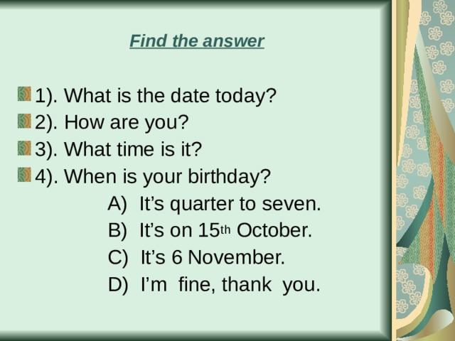 Find the answer 1).  What is the date today? 2).  How are you? 3).  What time is it? 4) . When is your birthday?  A)  It's quarter to seven.  B)  It's on 15 th October.  С) It's 6 November.  D)  I'm fine, thank you.