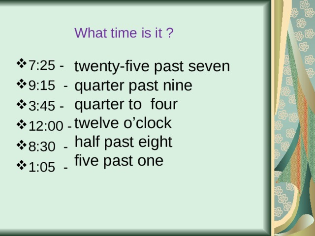 What time is it ? twenty-five past seven quarter past nine quarter to four twelve o'clock half past eight five past one 7:25 - 9:15 - 3:45 - 12:00 - 8:30 - 1:05 -