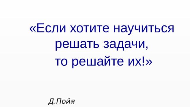 «Если хотите научиться решать задачи,  то решайте их!»  Д.Пойя