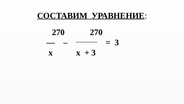 СОСТАВИМ УРАВНЕНИЕ :    270 270 — – = 3  x x + 3
