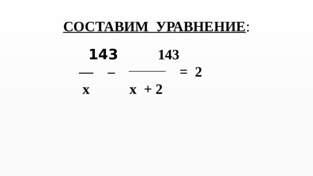 СОСТАВИМ УРАВНЕНИЕ :    143 143 — – = 2  x x + 2
